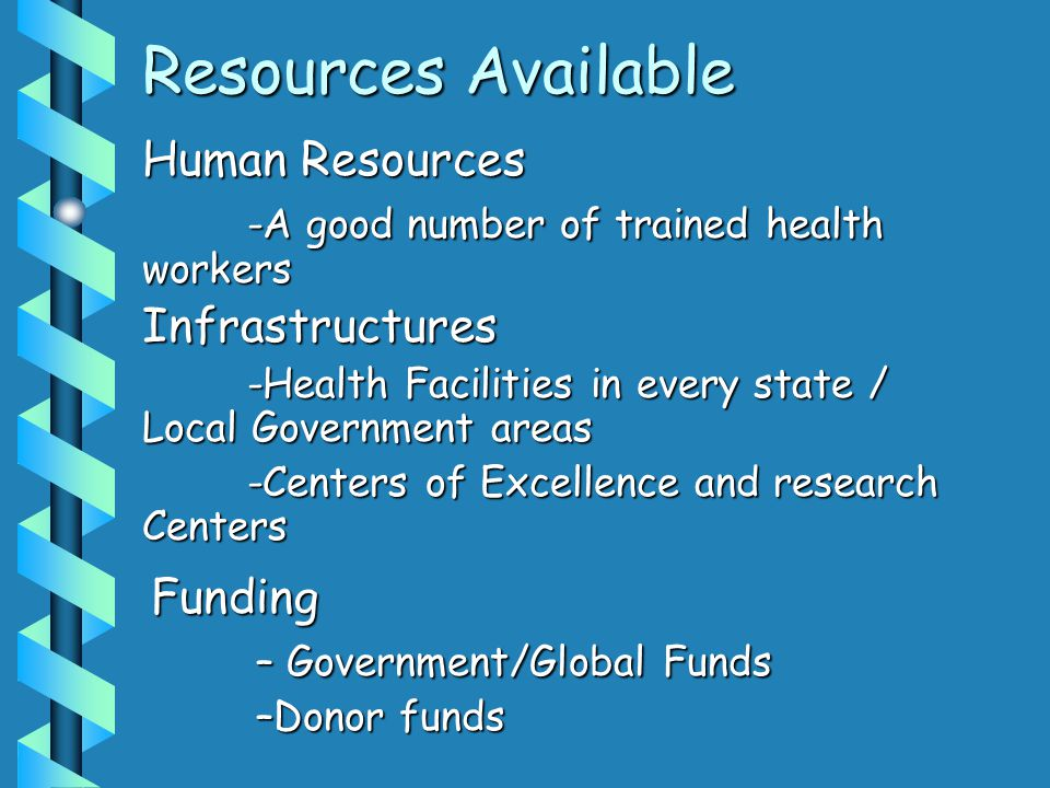 Resources Available Human Resources -A good number of trained health workers Infrastructures -Health Facilities in every state / Local Government area
