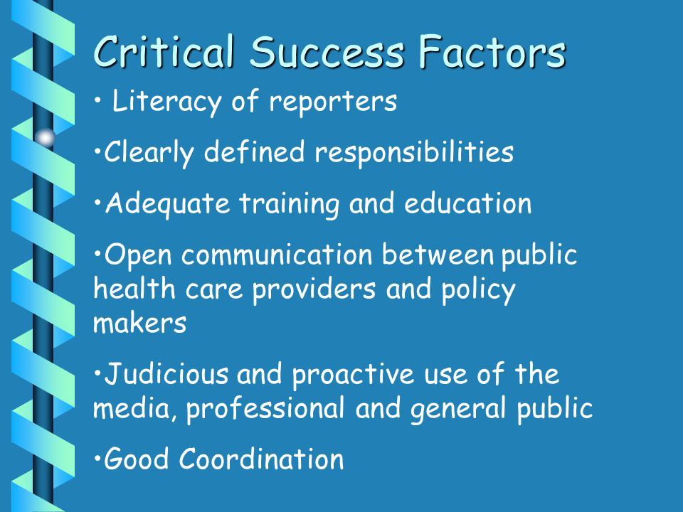 Critical Success Factors Literacy of reporters Clearly defined responsibilities Adequate training and education Open communication between public heal