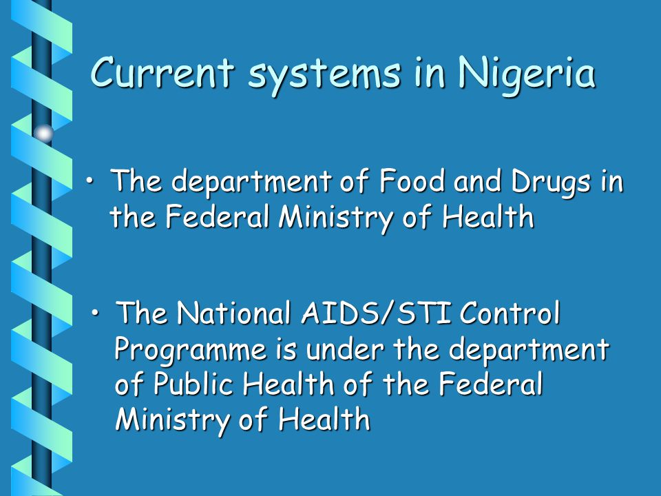The National AIDS/STI Control Programme is under the department of Public Health of the Federal Ministry of HealthThe National AIDS/STI Control Programme is under the department of Public Health of the Federal Ministry of Health The department of Food and Drugs in the Federal Ministry of HealthThe department of Food and Drugs in the Federal Ministry of Health Current systems in Nigeria