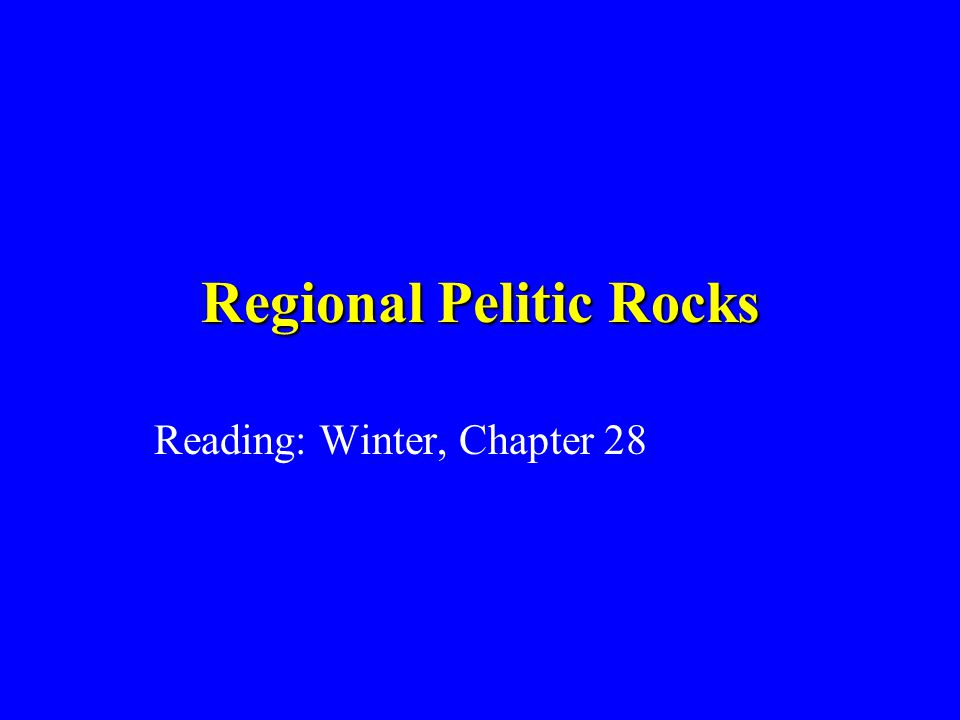 Regional Pelitic Rocks Reading: Winter, Chapter 28