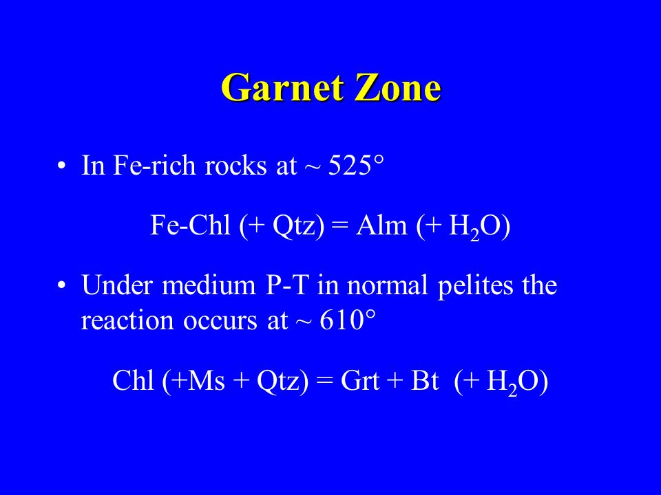 Garnet Zone In Fe-rich rocks at ~ 525° Fe-Chl (+ Qtz) = Alm (+ H 2 O) Under medium P-T in normal pelites the reaction occurs at ~ 610° Chl (+Ms + Qtz) = Grt + Bt (+ H 2 O)