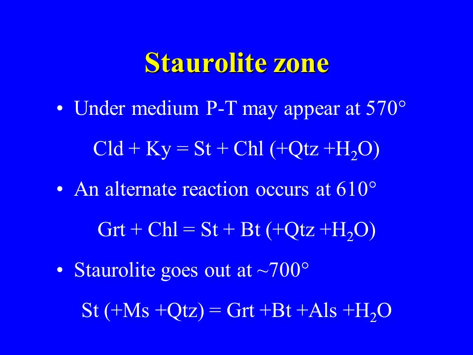 Staurolite zone Under medium P-T may appear at 570° Cld + Ky = St + Chl (+Qtz +H 2 O) An alternate reaction occurs at 610° Grt + Chl = St + Bt (+Qtz +H 2 O) Staurolite goes out at ~700° St (+Ms +Qtz) = Grt +Bt +Als +H 2 O