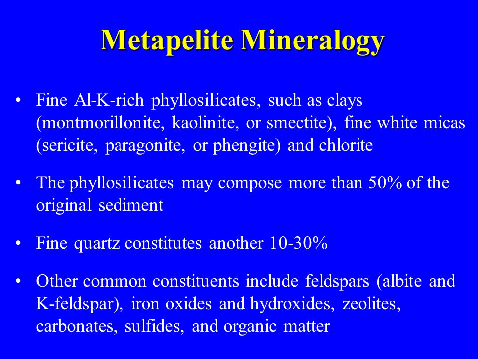 Metapelite Mineralogy Fine Al-K-rich phyllosilicates, such as clays (montmorillonite, kaolinite, or smectite), fine white micas (sericite, paragonite, or phengite) and chlorite The phyllosilicates may compose more than 50% of the original sediment Fine quartz constitutes another 10-30% Other common constituents include feldspars (albite and K-feldspar), iron oxides and hydroxides, zeolites, carbonates, sulfides, and organic matter