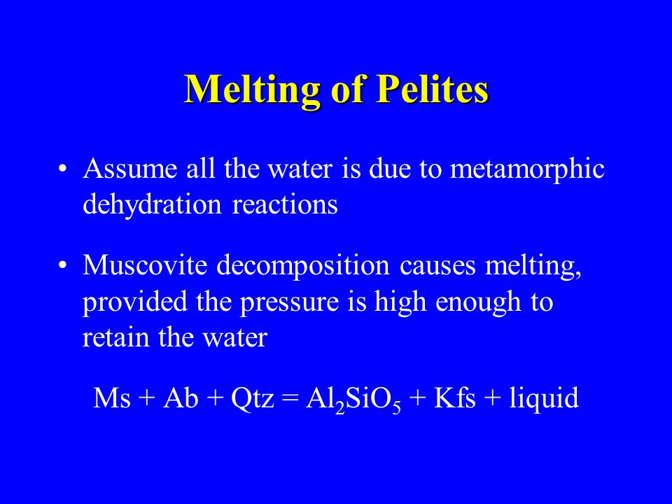 Melting of Pelites Assume all the water is due to metamorphic dehydration reactions Muscovite decomposition causes melting, provided the pressure is high enough to retain the water Ms + Ab + Qtz = Al 2 SiO 5 + Kfs + liquid