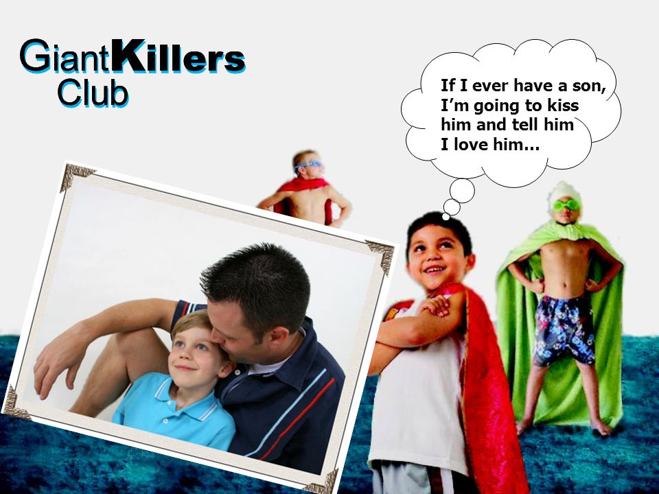 G iant K illers Club G iant K illers Club If I ever have a son, I'm going to kiss him and tell him I love him…