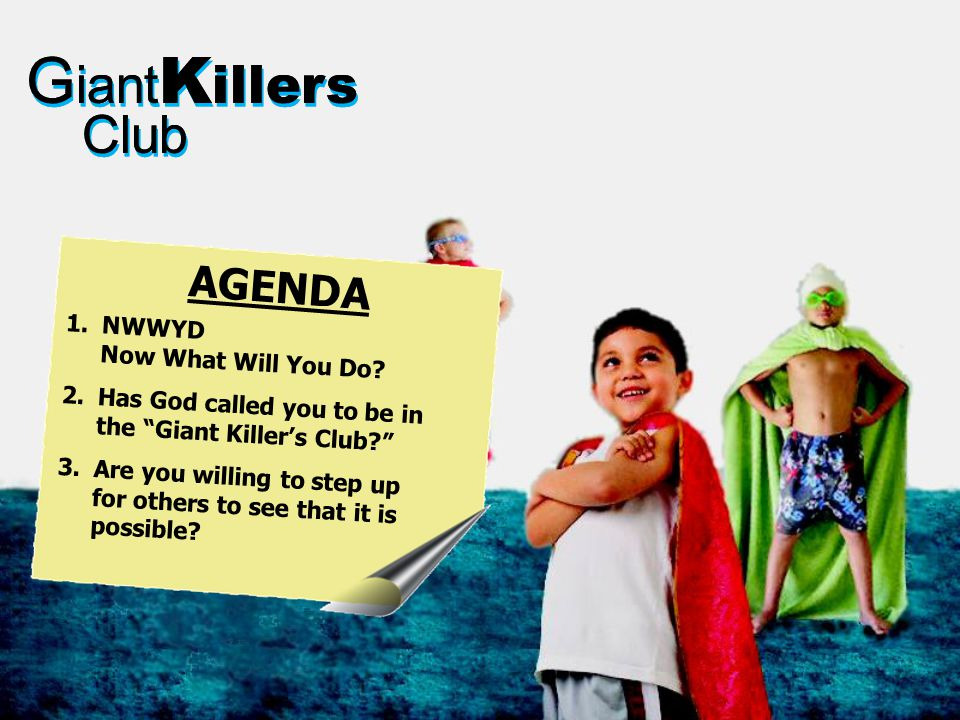 "G iant K illers Club G iant K illers Club 1.NWWYD Now What Will You Do? 2.Has God called you to be in the ""Giant Killer's Club?"" 3.Are you willing to"