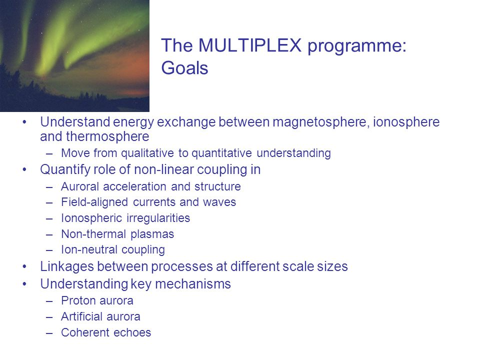 The MULTIPLEX programme: Goals Understand energy exchange between magnetosphere, ionosphere and thermosphere –Move from qualitative to quantitative understanding Quantify role of non-linear coupling in –Auroral acceleration and structure –Field-aligned currents and waves –Ionospheric irregularities –Non-thermal plasmas –Ion-neutral coupling Linkages between processes at different scale sizes Understanding key mechanisms –Proton aurora –Artificial aurora –Coherent echoes