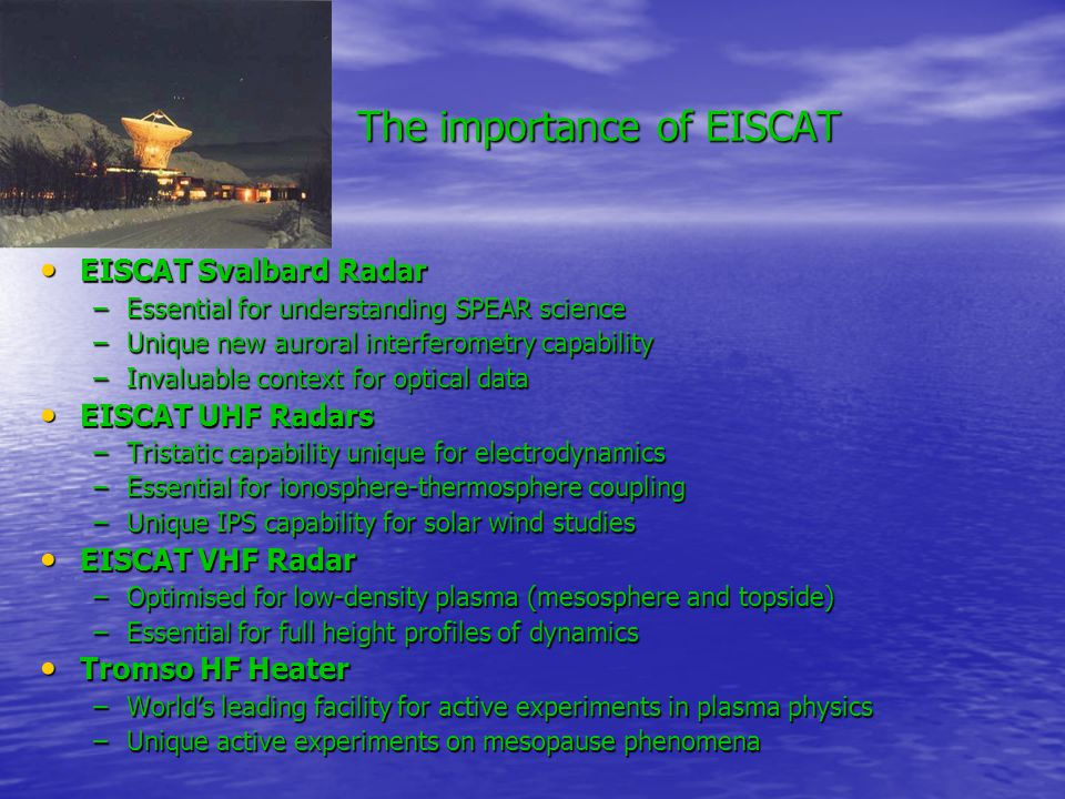 The importance of EISCAT EISCAT Svalbard Radar EISCAT Svalbard Radar –Essential for understanding SPEAR science –Unique new auroral interferometry capability –Invaluable context for optical data EISCAT UHF Radars EISCAT UHF Radars –Tristatic capability unique for electrodynamics –Essential for ionosphere-thermosphere coupling –Unique IPS capability for solar wind studies EISCAT VHF Radar EISCAT VHF Radar –Optimised for low-density plasma (mesosphere and topside) –Essential for full height profiles of dynamics Tromso HF Heater Tromso HF Heater –World's leading facility for active experiments in plasma physics –Unique active experiments on mesopause phenomena