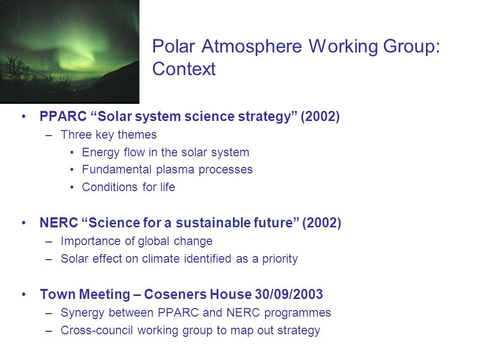 Polar Atmosphere Working Group: Context PPARC Solar system science strategy (2002) –Three key themes Energy flow in the solar system Fundamental plasma processes Conditions for life NERC Science for a sustainable future (2002) –Importance of global change –Solar effect on climate identified as a priority Town Meeting – Coseners House 30/09/2003 –Synergy between PPARC and NERC programmes –Cross-council working group to map out strategy