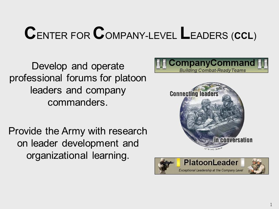 1 C ENTER FOR C OMPANY-LEVEL L EADERS (CCL) Develop and operate professional forums for platoon leaders and company commanders.