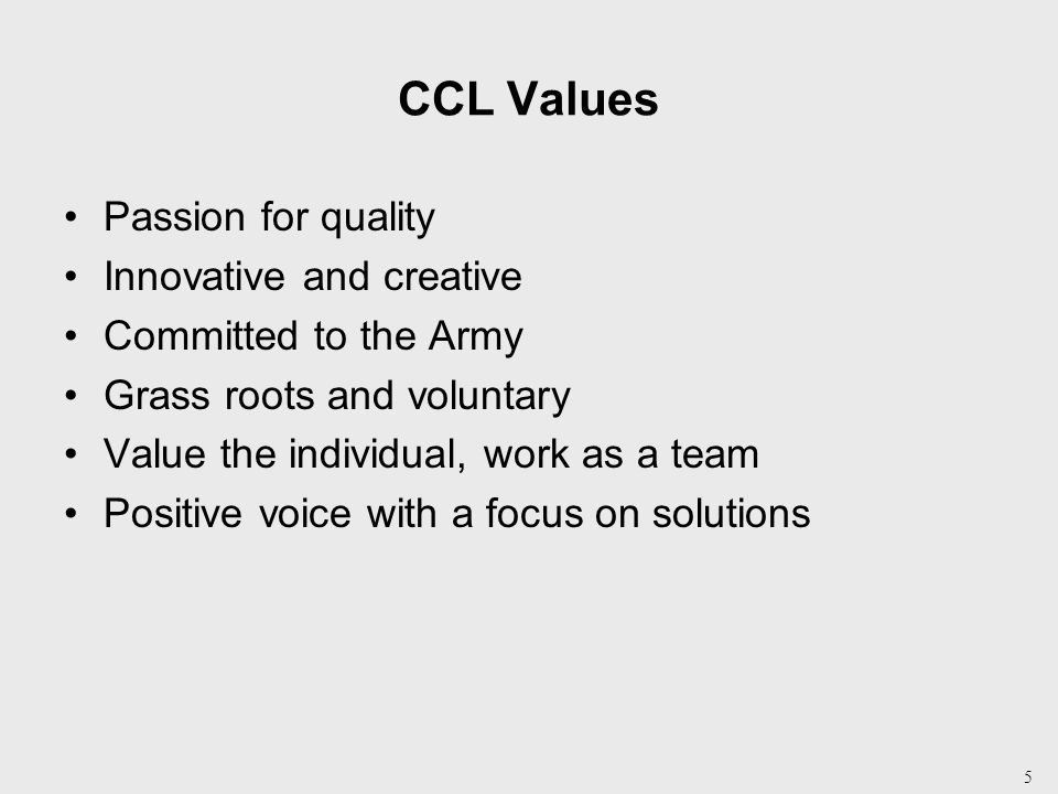 5 CCL Values Passion for quality Innovative and creative Committed to the Army Grass roots and voluntary Value the individual, work as a team Positive voice with a focus on solutions