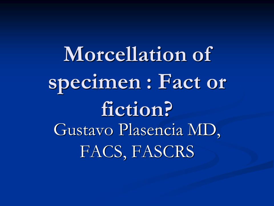 Morcellation of specimen : Fact or fiction Gustavo Plasencia MD, FACS, FASCRS