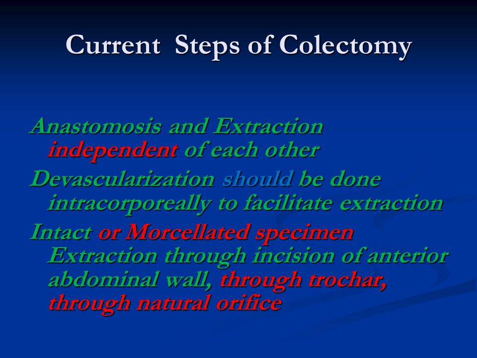 Current Steps of Colectomy Anastomosis and Extraction independent of each other Devascularization should be done intracorporeally to facilitate extraction Intact or Morcellated specimen Extraction through incision of anterior abdominal wall, through trochar, through natural orifice