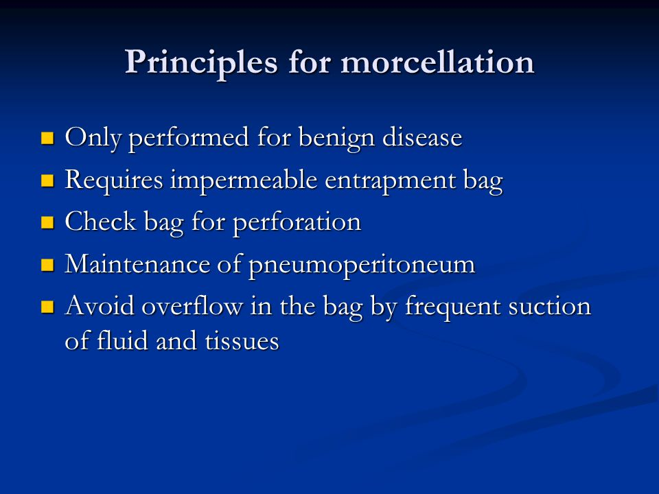 Principles for morcellation Only performed for benign disease Only performed for benign disease Requires impermeable entrapment bag Requires impermeable entrapment bag Check bag for perforation Check bag for perforation Maintenance of pneumoperitoneum Maintenance of pneumoperitoneum Avoid overflow in the bag by frequent suction of fluid and tissues Avoid overflow in the bag by frequent suction of fluid and tissues