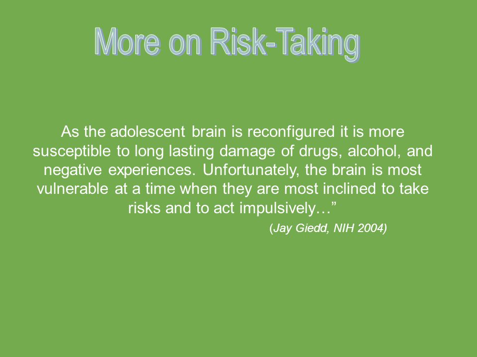 As the adolescent brain is reconfigured it is more susceptible to long lasting damage of drugs, alcohol, and negative experiences.