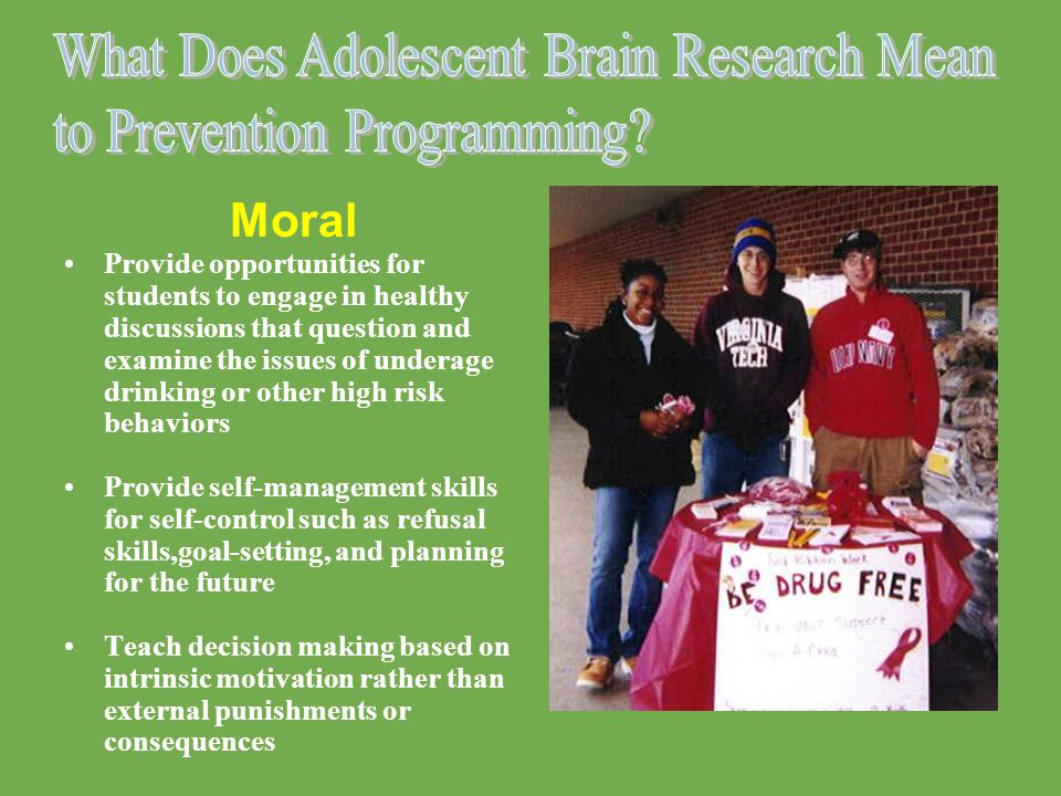 Moral Provide opportunities for students to engage in healthy discussions that question and examine the issues of underage drinking or other high risk behaviors Provide self-management skills for self-control such as refusal skills,goal-setting, and planning for the future Teach decision making based on intrinsic motivation rather than external punishments or consequences
