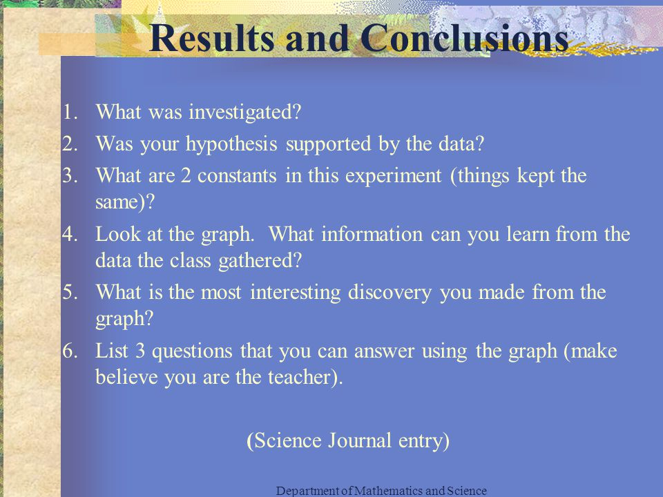 Results and Conclusions 1.What was investigated. 2.Was your hypothesis supported by the data.