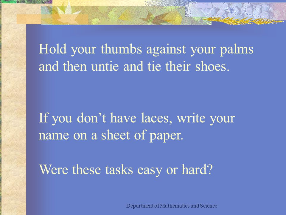 Hold your thumbs against your palms and then untie and tie their shoes.