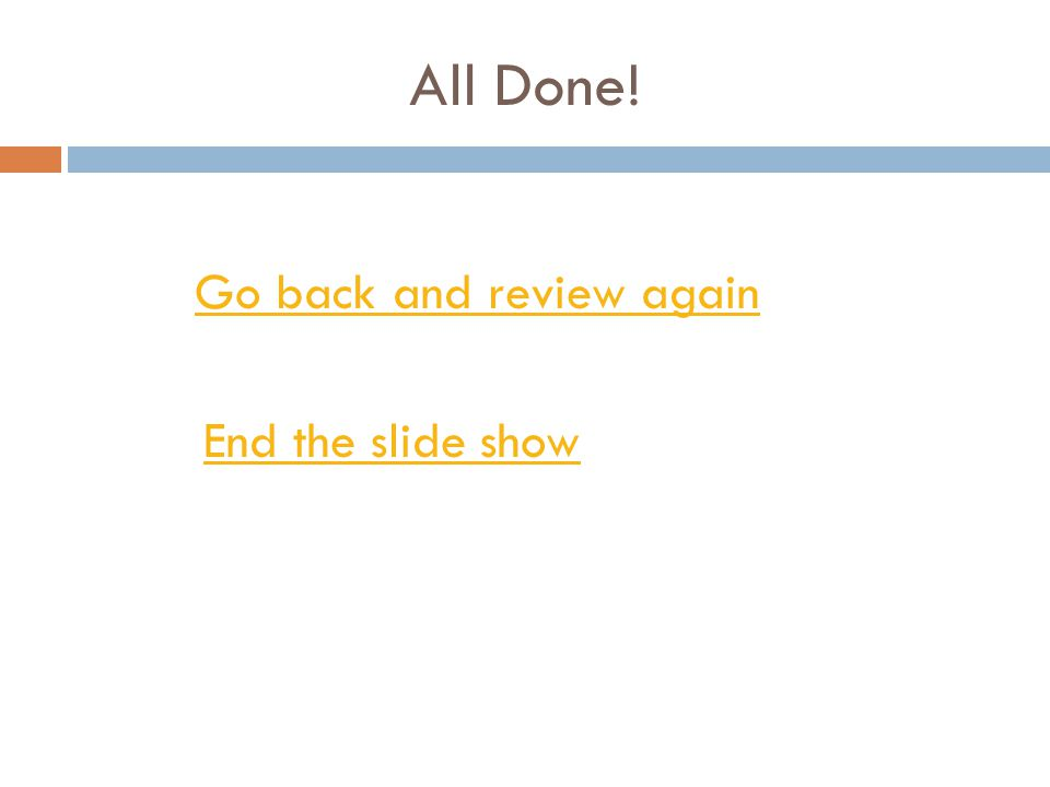 All Done! Go back and review again End the slide show