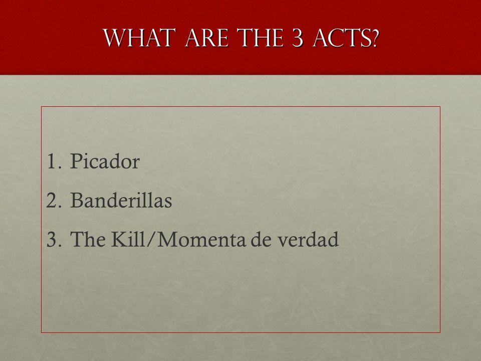 What are the 3 acts 1. 1.Picador 2. 2.Banderillas 3. 3.The Kill/Momenta de verdad