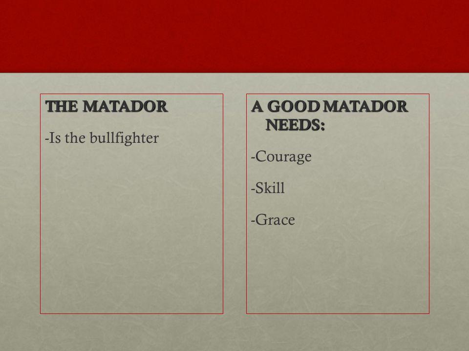 THE MATADOR -Is the bullfighter A GOOD MATADOR NEEDS: -Courage -Skill -Grace