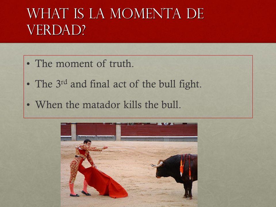 What is la momenta de verdad. The moment of truth.