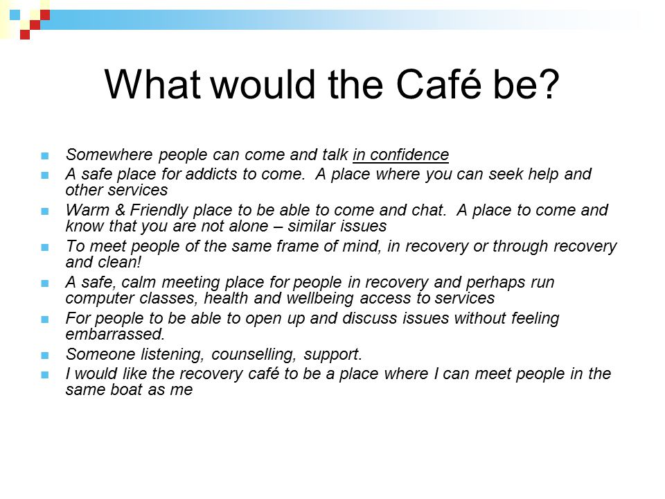 What would the Café be? Somewhere people can come and talk in confidence A safe place for addicts to come. A place where you can seek help and other s