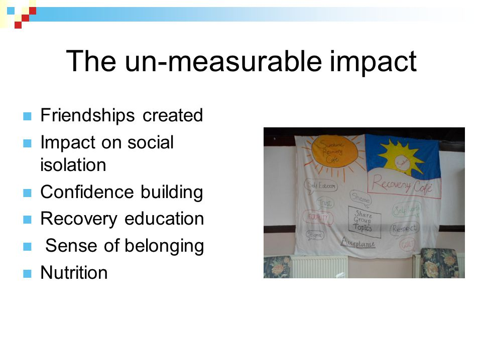 The un-measurable impact Friendships created Impact on social isolation Confidence building Recovery education Sense of belonging Nutrition