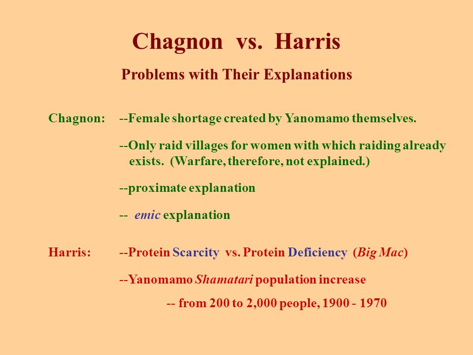 Chagnon vs. Harris Problems with Their Explanations Chagnon:--Female shortage created by Yanomamo themselves. --Only raid villages for women with whic