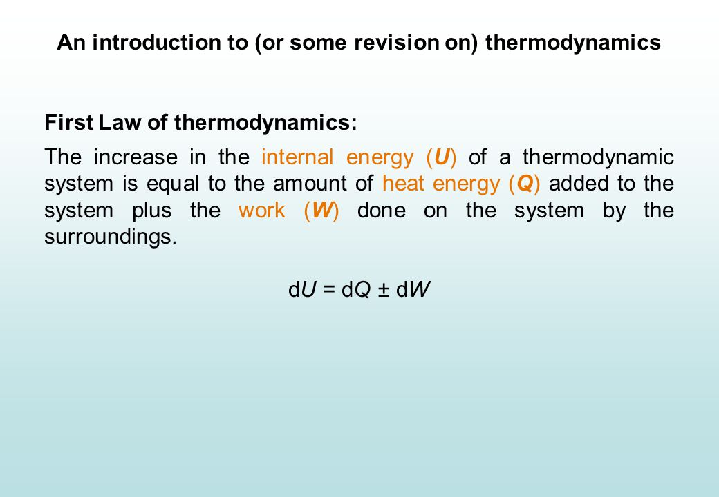 An introduction to (or some revision on) thermodynamics First Law of thermodynamics: The increase in the internal energy (U) of a thermodynamic system is equal to the amount of heat energy (Q) added to the system plus the work (W) done on the system by the surroundings.