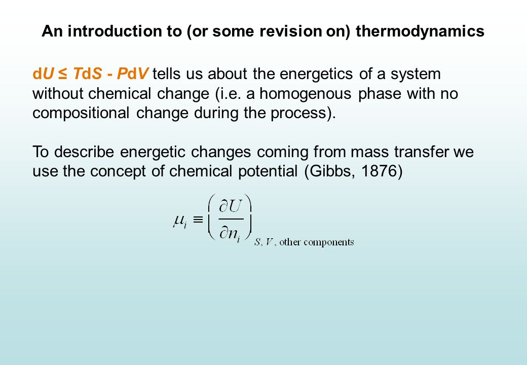 An introduction to (or some revision on) thermodynamics dU ≤ TdS - PdV tells us about the energetics of a system without chemical change (i.e.