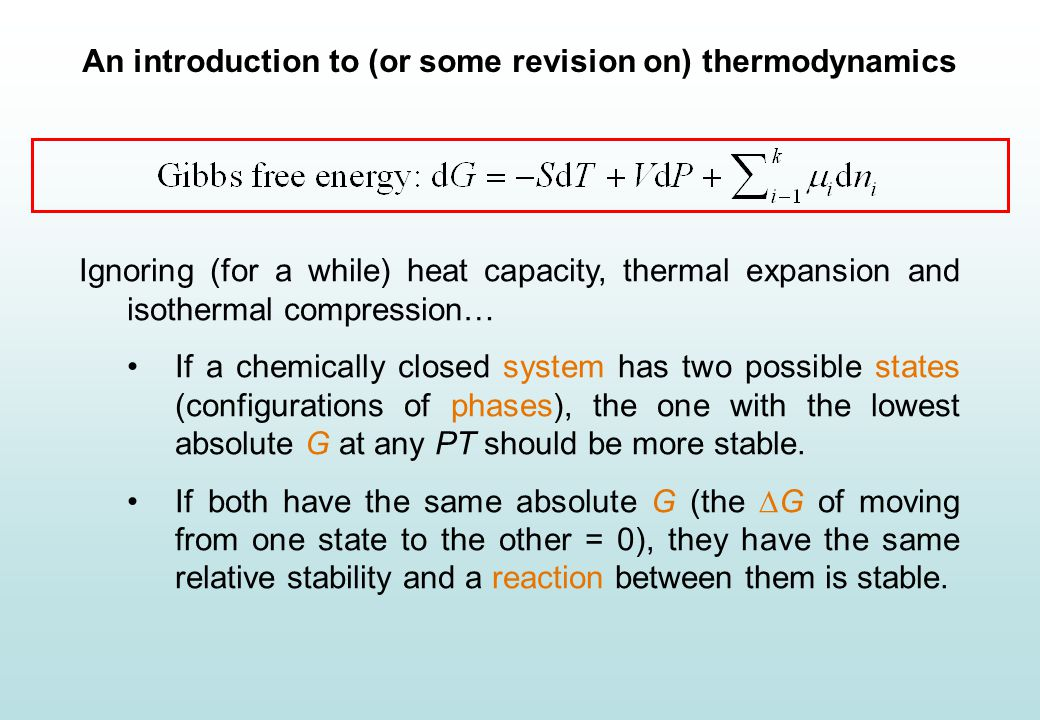 An introduction to (or some revision on) thermodynamics Gibbs energy Ignoring (for a while) heat capacity, thermal expansion and isothermal compression… If a chemically closed system has two possible states (configurations of phases), the one with the lowest absolute G at any PT should be more stable.