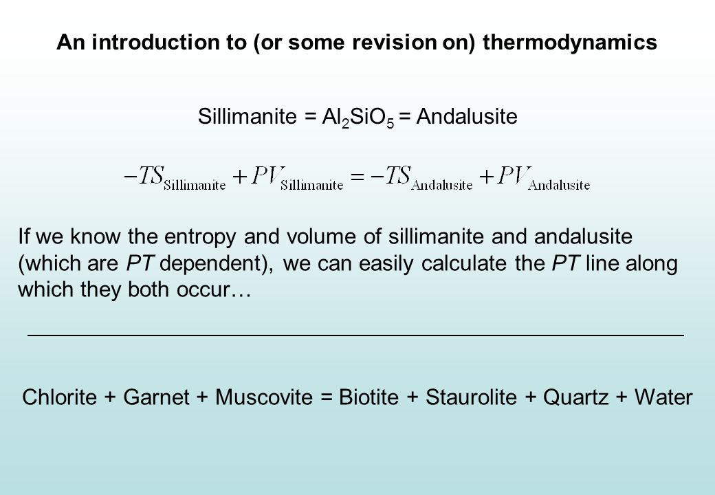 An introduction to (or some revision on) thermodynamics Key program differences If we know the entropy and volume of sillimanite and andalusite (which are PT dependent), we can easily calculate the PT line along which they both occur… Chlorite + Garnet + Muscovite = Biotite + Staurolite + Quartz + Water Sillimanite = Al 2 SiO 5 = Andalusite