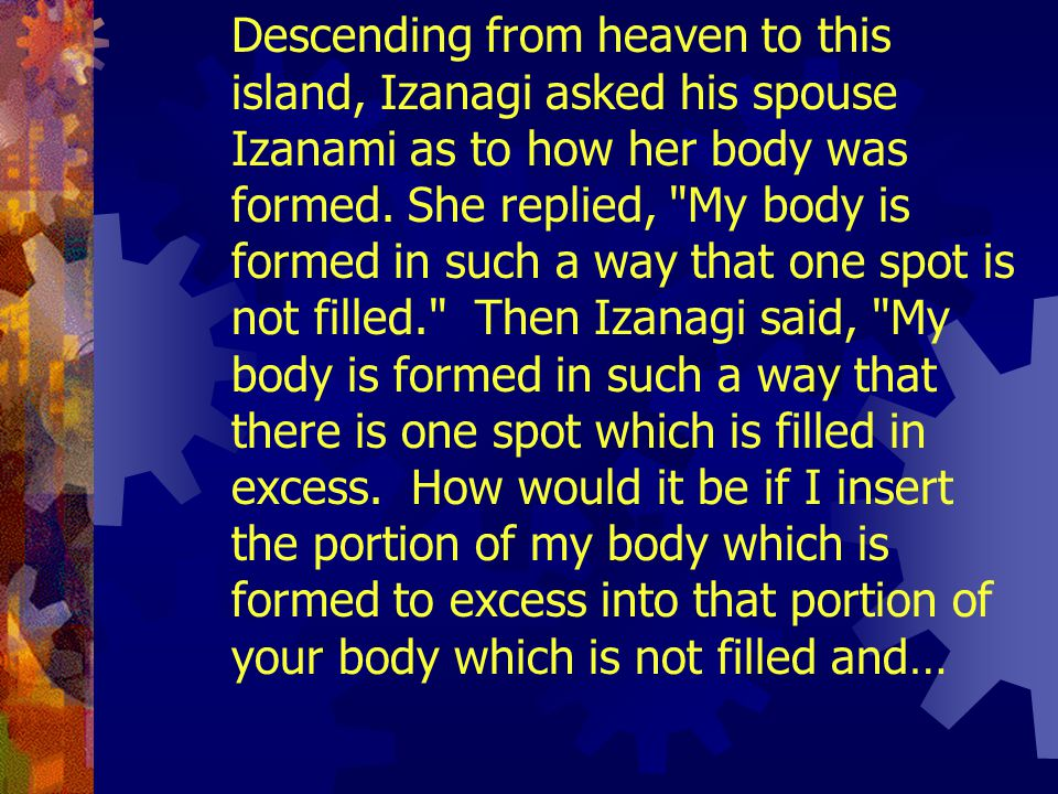 The Kojiki reads, The heavenly kami at this time gave the heavenly jeweled spear to Izanagi and Izanami and instructed them to complete and solidify t