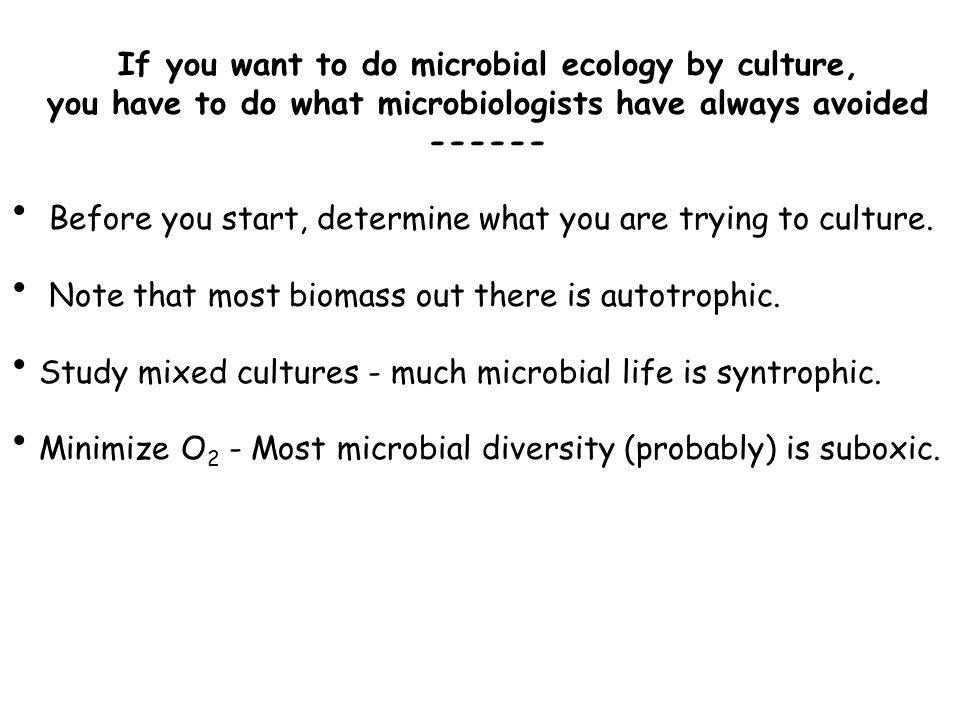 If you want to do microbial ecology by culture, you have to do what microbiologists have always avoided ------ Before you start, determine what you are trying to culture.