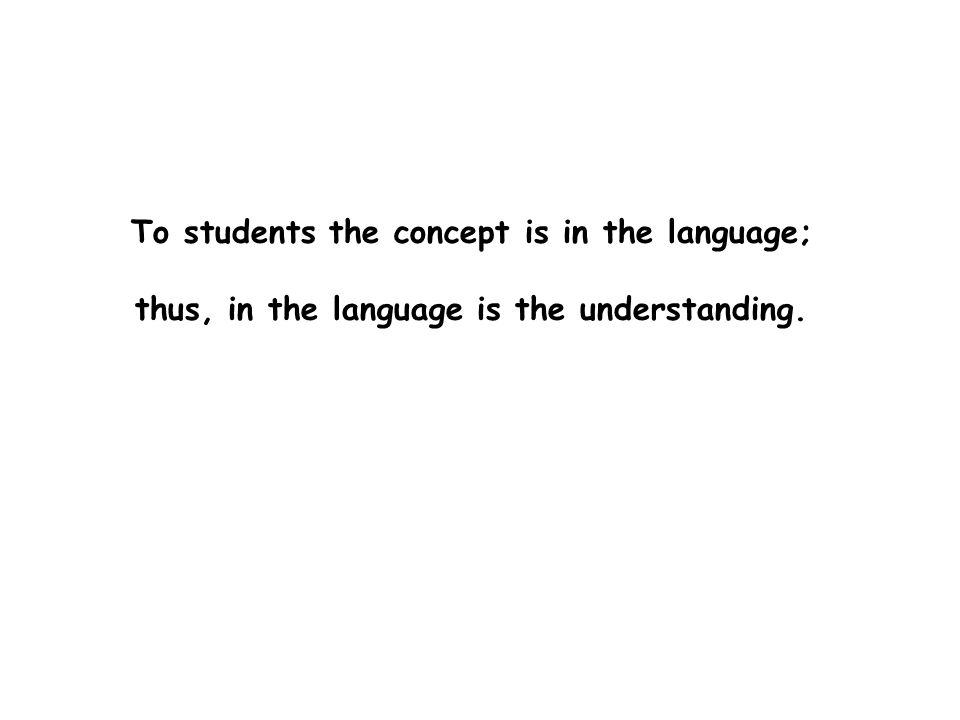 To students the concept is in the language; thus, in the language is the understanding.