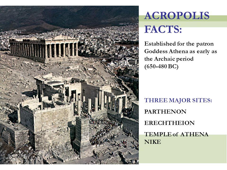 ACROPOLIS FACTS: Established for the patron Goddess Athena as early as the Archaic period (650-480 BC) THREE MAJOR SITES: PARTHENON ERECHTHEION TEMPLE of ATHENA NIKE