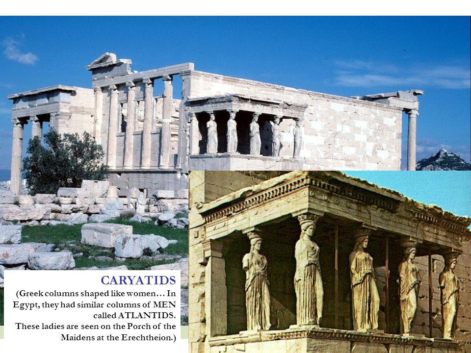 CARYATIDS (Greek columns shaped like women… In Egypt, they had similar columns of MEN called ATLANTIDS.