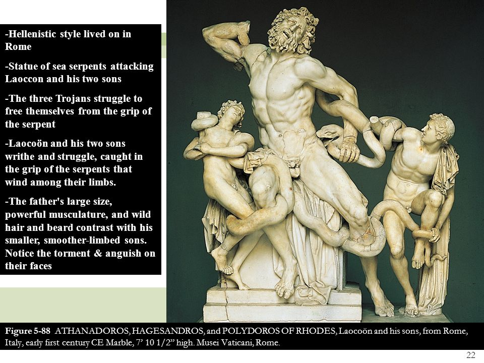 22 Figure 5-88 ATHANADOROS, HAGESANDROS, and POLYDOROS OF RHODES, Laocoön and his sons, from Rome, Italy, early first century CE Marble, 7' 10 1/2 high.