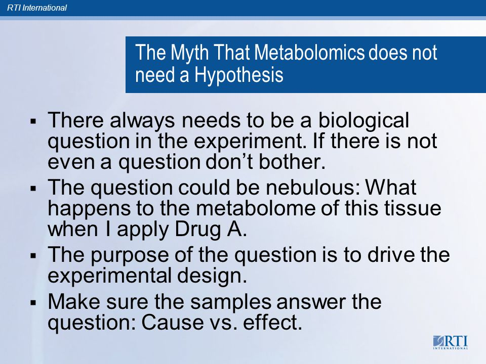 RTI International The Myth That Metabolomics does not need a Hypothesis  There always needs to be a biological question in the experiment. If there i