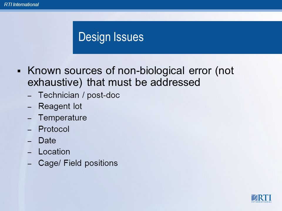 Design Issues  Known sources of non-biological error (not exhaustive) that must be addressed – Technician / post-doc – Reagent lot – Temperature – Pr