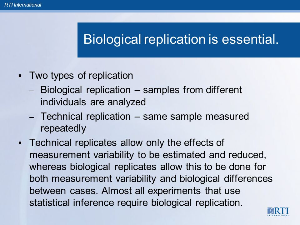 RTI International Biological replication is essential.  Two types of replication – Biological replication – samples from different individuals are an