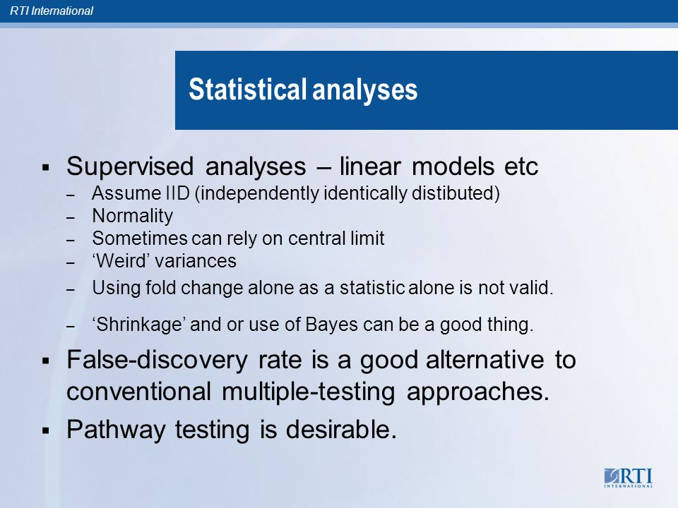 RTI International Statistical analyses  Supervised analyses – linear models etc – Assume IID (independently identically distibuted) – Normality – Som