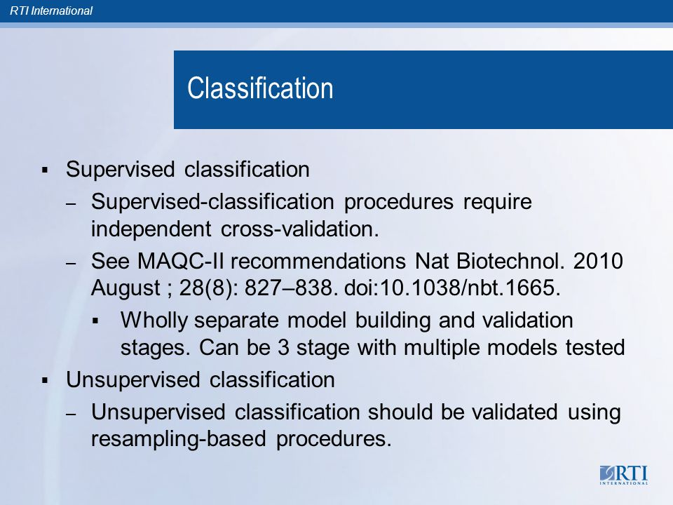 RTI International Classification  Supervised classification – Supervised-classification procedures require independent cross-validation. – See MAQC-I