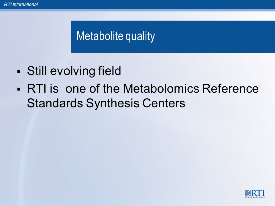 Metabolite quality  Still evolving field  RTI is one of the Metabolomics Reference Standards Synthesis Centers