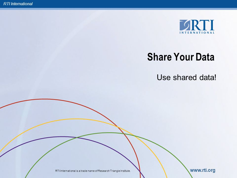 RTI International RTI International is a trade name of Research Triangle Institute. www.rti.org Share Your Data Use shared data!