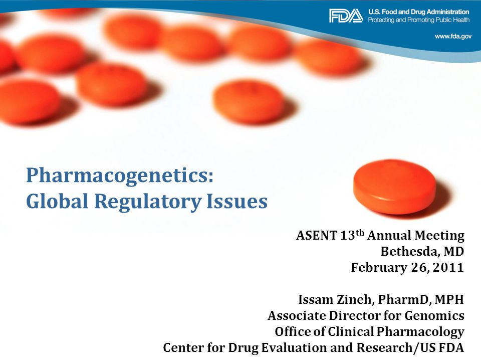 Pharmacogenetics: Global Regulatory Issues ASENT 13 th Annual Meeting Bethesda, MD February 26, 2011 Issam Zineh, PharmD, MPH Associate Director for Genomics Office of Clinical Pharmacology Center for Drug Evaluation and Research/US FDA