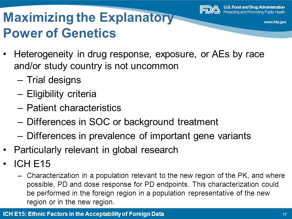 17 Maximizing the Explanatory Power of Genetics Heterogeneity in drug response, exposure, or AEs by race and/or study country is not uncommon –Trial designs –Eligibility criteria –Patient characteristics –Differences in SOC or background treatment –Differences in prevalence of important gene variants Particularly relevant in global research ICH E15 –Characterization in a population relevant to the new region of the PK, and where possible, PD and dose response for PD endpoints.