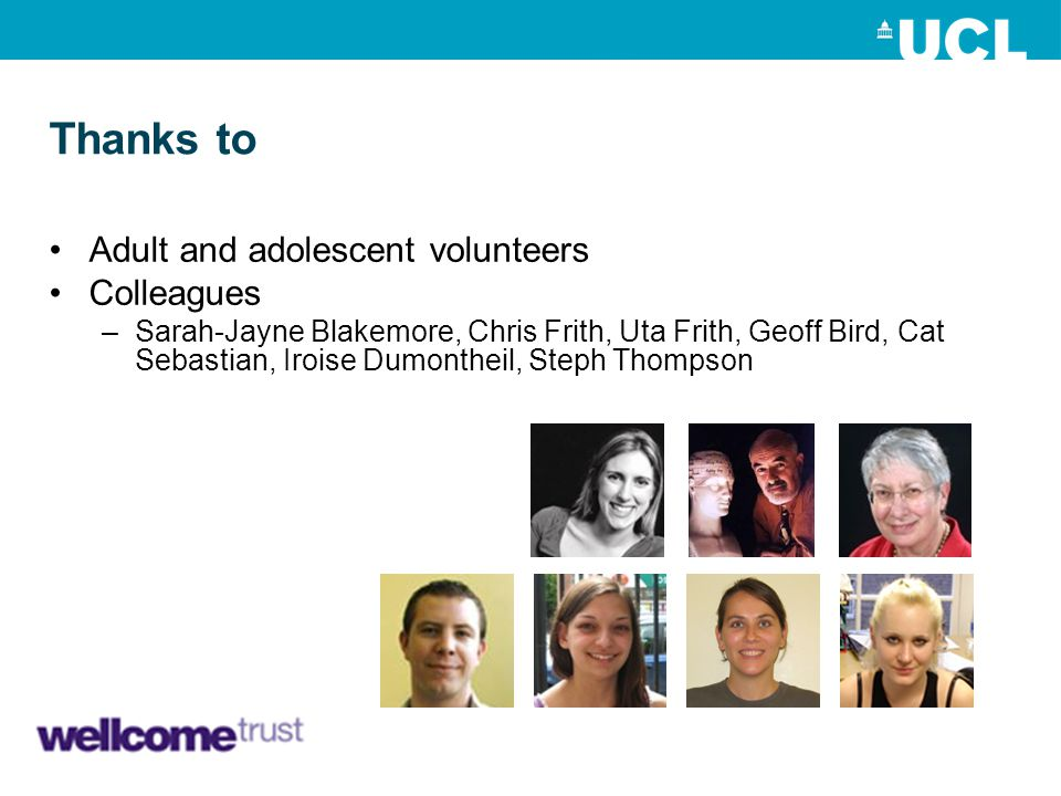 Thanks to Adult and adolescent volunteers Colleagues –Sarah-Jayne Blakemore, Chris Frith, Uta Frith, Geoff Bird, Cat Sebastian, Iroise Dumontheil, Ste