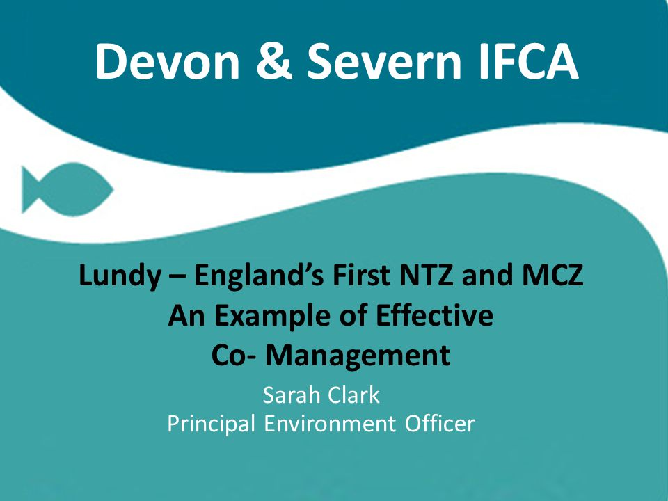 Devon & Severn IFCA Lundy – England's First NTZ and MCZ An Example of Effective Co- Management Sarah Clark Principal Environment Officer